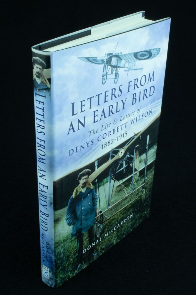 Letters from an Early Bird; The life and letters of aviation pioneer Denys Corbett Wilson 1882-1915. Donal MACCARRON.