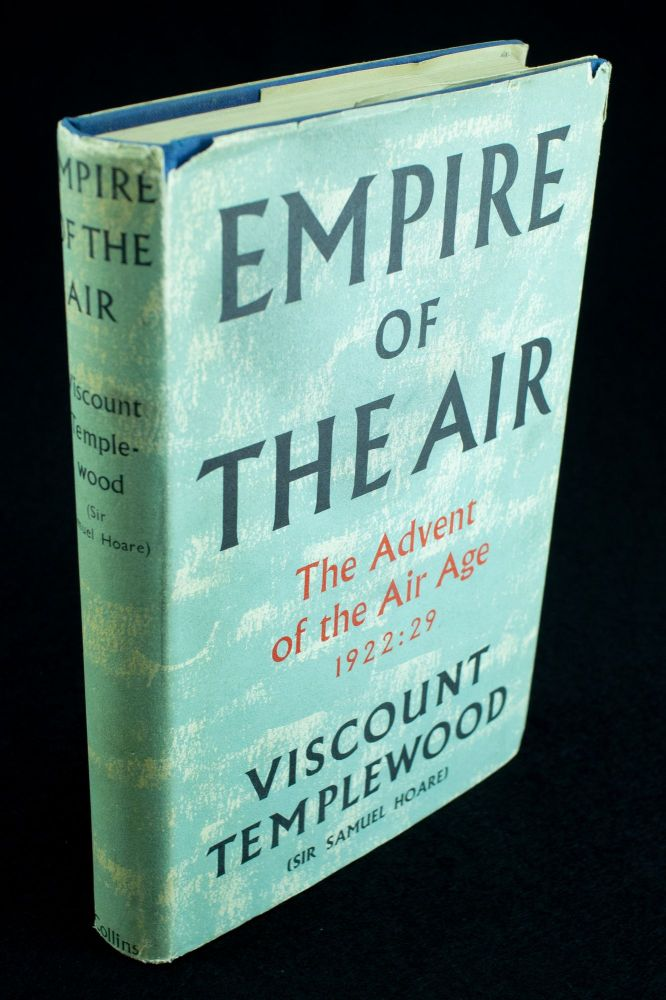 Empire of the Air; The advent of the air age 1922-1929. Sir Samuel HOARE, Viscount Templewood.