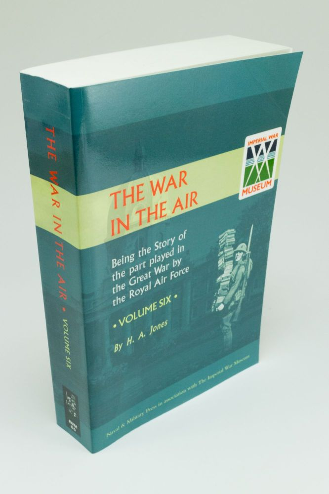 The War in the Air; Being the story of the part played in the Great War by the Royal Air Force. Vol. VI. H. A. JONES.