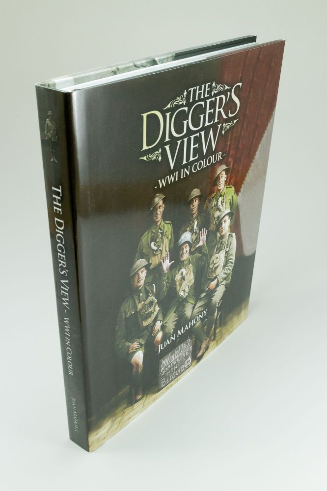 The Digger's View; World War One in Colour. Juan MAHONY.