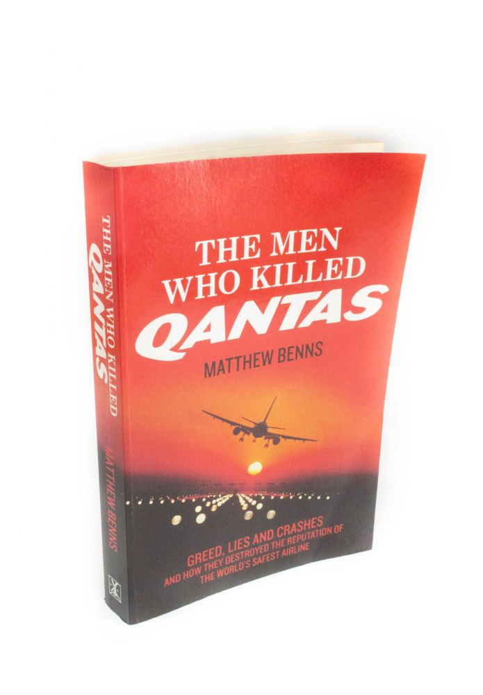 The Men who Killed QANTAS; Greed, lies, and crashes and how they destroyed the reputation of the world's safest airline. Matthew BENNS.