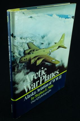 Arctic War Planes. Alaska Aviation of WWII; A pictorial history of bush flying with the military...