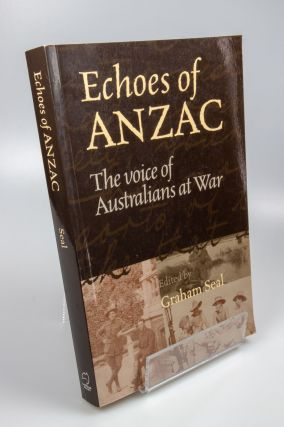 Echoes of Anzac; The voice of Australians at War. Graham SEAL.